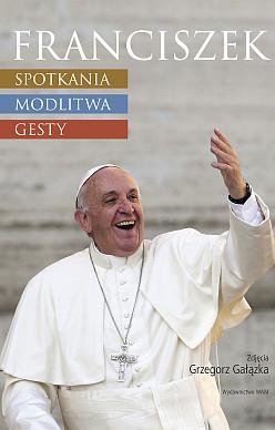 Franciszek: spotkania, modlitwa, gesty