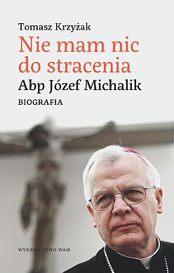 Nie mam nic do stracenia. Abp Józef Michalik